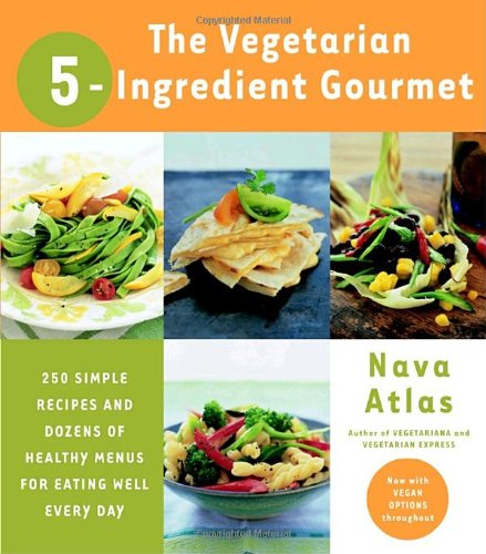 The Vegetarian 5-Ingredient Gourmet: 250 Simple Recipes And Dozens Of Healthy Menus For Eating Well Every Day Book Cover Image