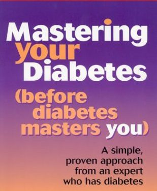 Mastering Your Diabetes (before diabetes masters you): A simple proven approach from an expert who has diabetes