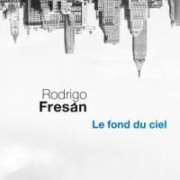 """Rodrigo Fresán : """"Se souvenir, c'est trouver sans cesser de chercher"""" (Le Fond du ciel)"""