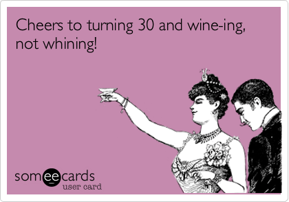 Turning 30 and wine-ing, not whining