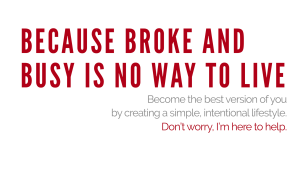 Because Broke and Busy is no way to live. Become the best version of you by creating a simple, intentional lifestyle. Don't worry, I'm here to help.
