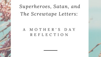 superheroes satan and the screwtape letters a mothers day reflection