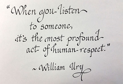 When you listen to someone, it's the most profound act of human respect. William Ury
