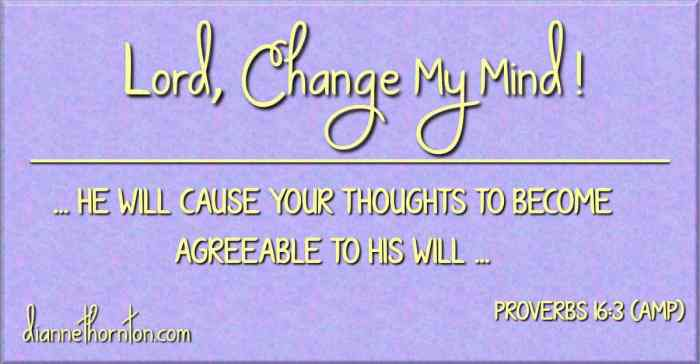 Are there any issues you and the Lord do not agree on? Take heart. God is working in you to become like Him. You can pray, Lord, change my mind.