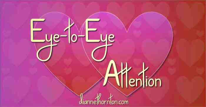 What message are you sending when someone is talking to you? Where are your eyes looking? Nothing says I LOVE YOU better than eye-to-eye attention.