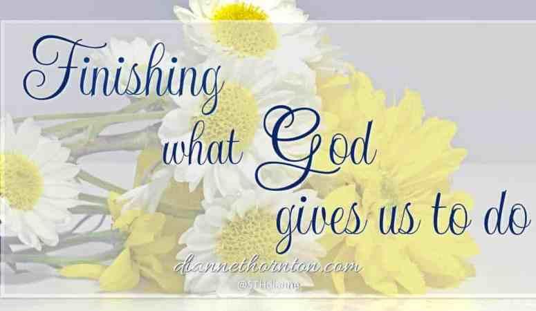 Finishing What God Gives Us To Do