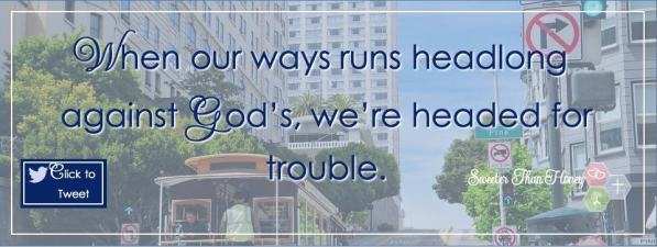 When our ways run headlong against God's, we're headed for trouble.