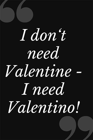 I don´t need Valentine, I need Valentino!