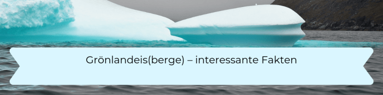 Grönland Eisberge - interessante Fakten