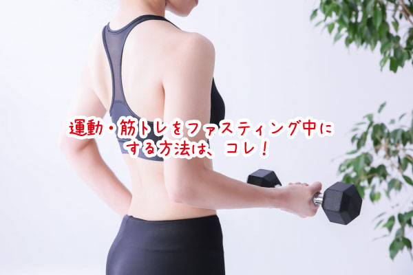 運動・筋トレをファスティング中にする方法は、コレ!