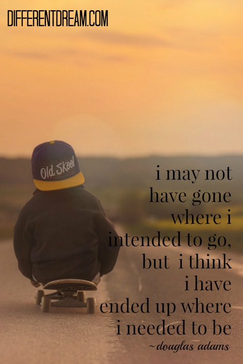 """""""I may not have gone where I intended to go, but I think I have ended up where I needed to be."""" ~ Douglas Adams"""