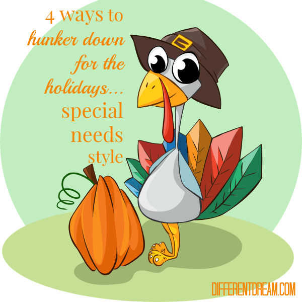 4 Ways to Hunker Down for a Special Needs Holiday, Part 1