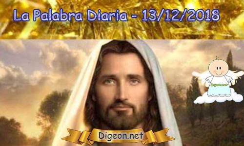 LA PALABRA DIARIA 13/12/2018 - EL EVANGELIO DE HOY :La muerte y la vida están en poder de la lengua; el que la ama, comerá de sus frutos.—Proverbios 18:21