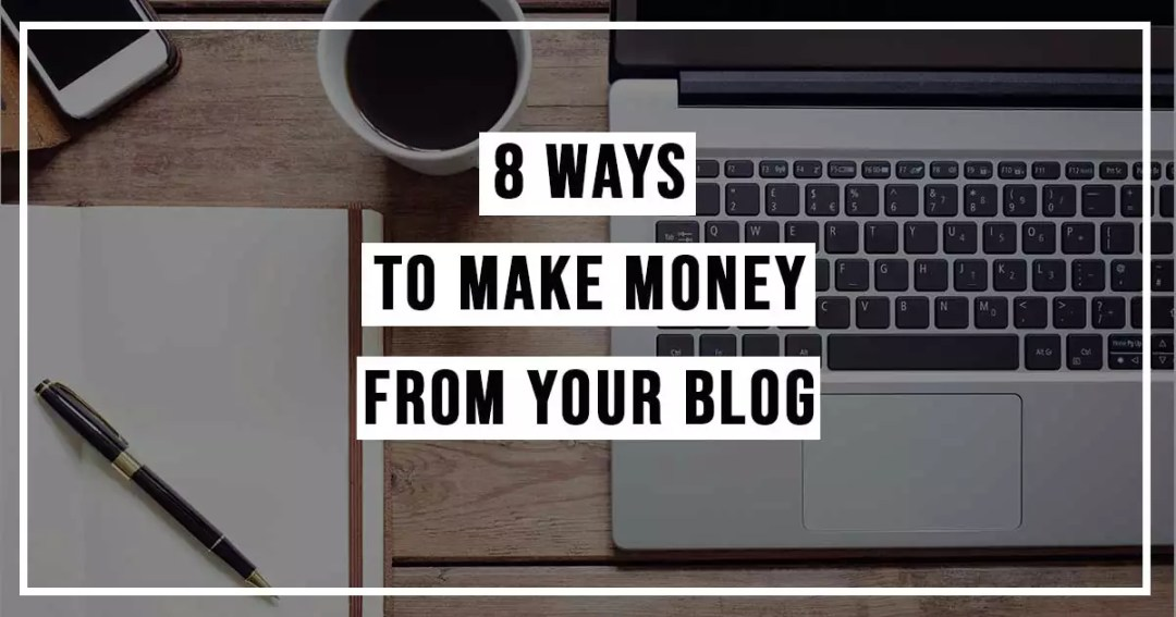 8 Ways To Make Money From Your Blog