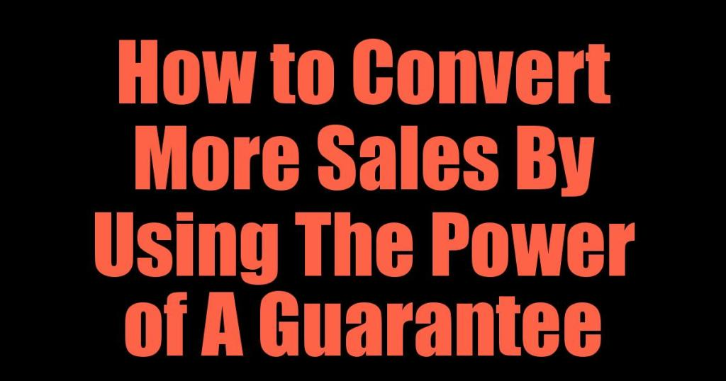 How to Convert More Sales By Using The Power of A Guarantee