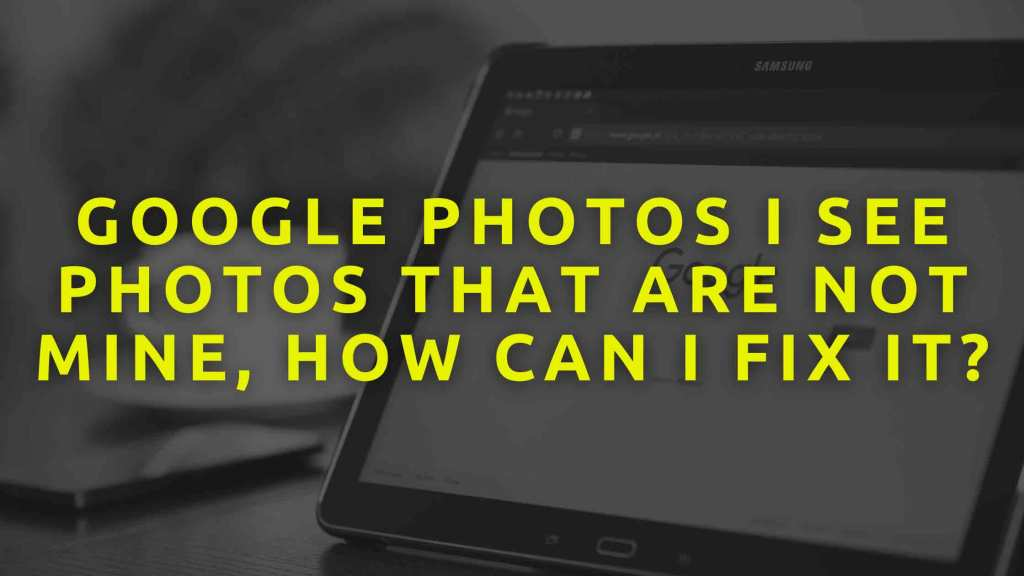Google-Photos-I-See-Photos-That-Are-Not-Mine,-How-Can-I-Fix-It