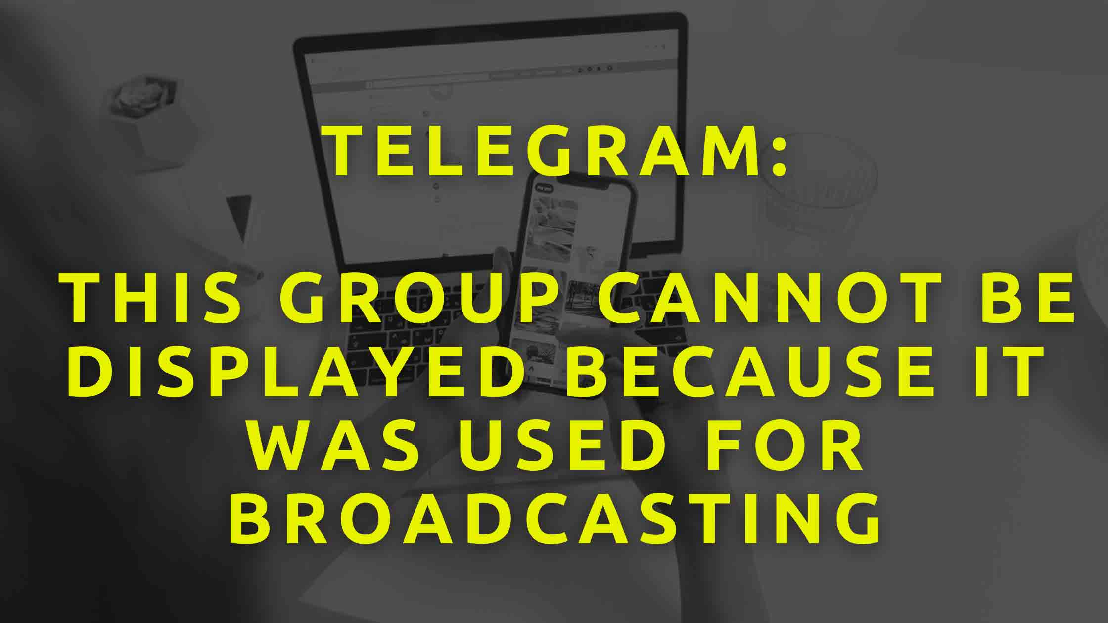 Telegram-This-Group-Cannot-Be-Displayed-Because-It-Was-Used-For-Broadcasting