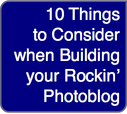 Building Your Blog: 10 things to consider when building your rockin' photoblog
