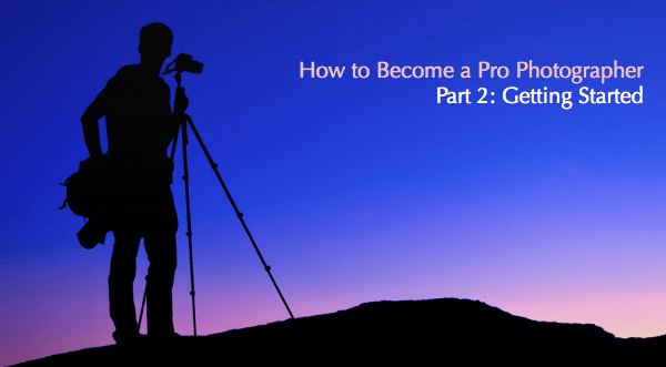 How to Become a Pro Photographer: Part 2 – Getting Started