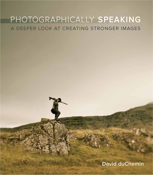 Photographically Speaking  ~ A Deeper Look At Creating Stronger Images by David duChemin - Book Review