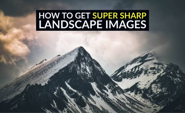 How to Get Super Sharp Landscape Photography Images