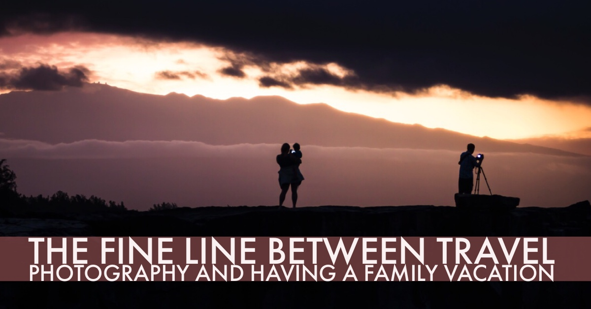 The Fine Line Between Travel Photography and Having a family Vacation