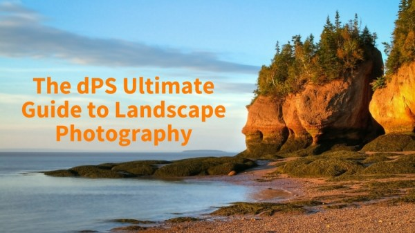 The dPS Ultimate Guide to Landscape Photography