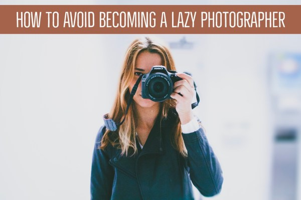 How to Avoid Becoming a Lazy Photographer