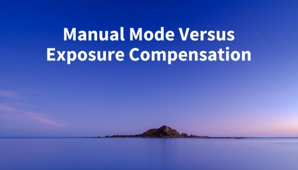 Manual Mode or Exposure Compensation –Which is Best?