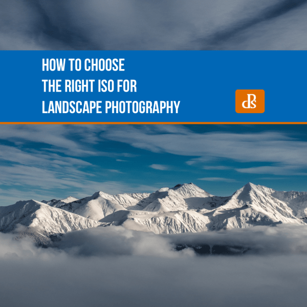 How to Choose the Right ISO for Landscape Photography