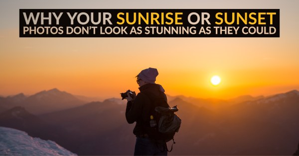 5 Reasons Why Your Sunrise or Sunset Photos Don't Look So Stunning