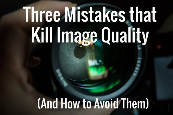 Three Mistakes That Kill Image Quality (and How to Avoid Them)
