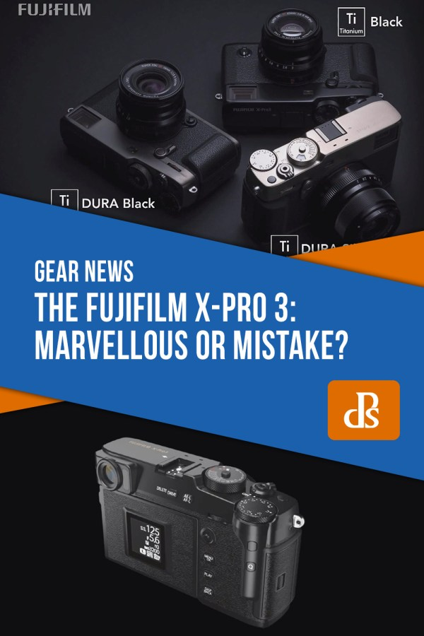 The Fujifilm X-Pro 3: Marvellous or Mistake?