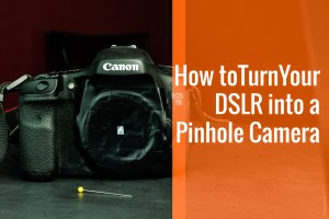 How to turn your DSLR into a Digital Pinhole Camera