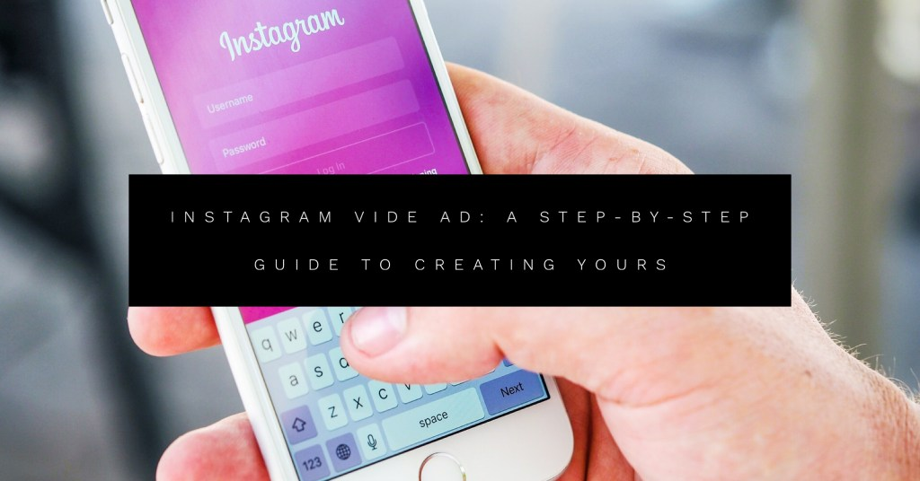 Instagram Video Ad: A Step-by-Step Guide to Creating Yours