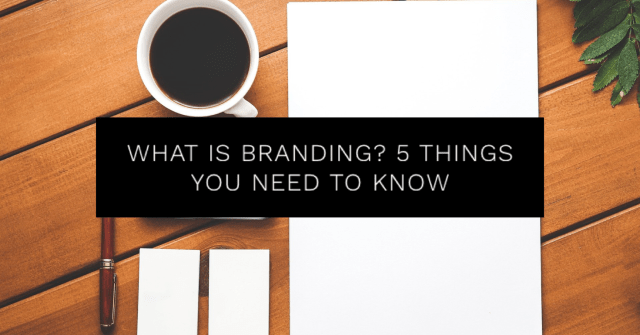 What Is Branding? 5 Things You Need to Know