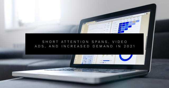 Short Attention Spans, Video Ads, and Increased Demand in 2021