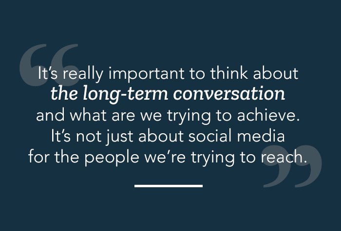 Quote: It's really important to think about the long-term conversation and what are we trying to achieve. It's not just about social media for the people we're trying to reach.
