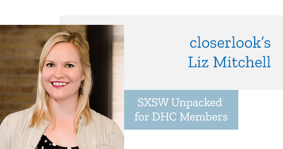 Article: SXSW Unpacked for DHC Members with closerlook's Liz Mitchell - March 2019