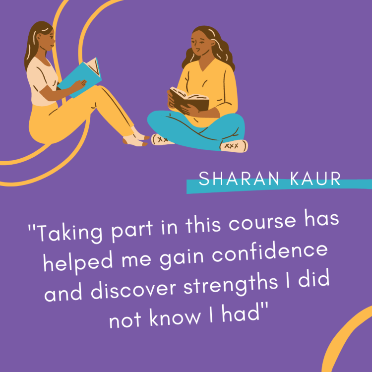 """An image reading: """"Taking part in this course has helped me gain confidence and discover strengths I did not know I had."""" - Sharan Kaur."""