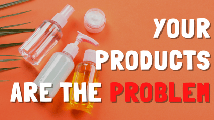 Why Your Products Are the Problem