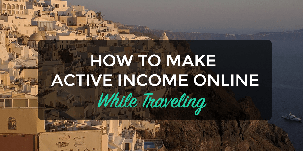 How to Make Active Income Online While Traveling