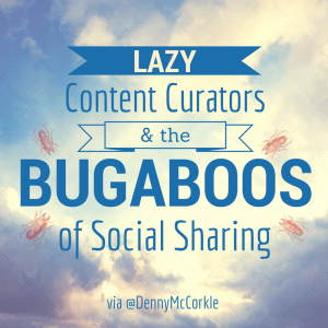 Lazy Content Curators & the Bugaboos of Social Sharing