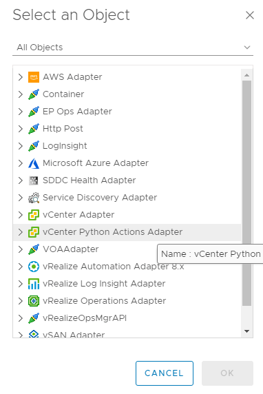 Machine generated alternative text: Select an Object  All Objects  AWS Adapter  Container  EP Ops Adapter  Http Post  Loglnsight  Microsoft Azure Adapter  SDDC Health Adapter  Service Discovery Adapter  vCenter Adapter  vCenter Actions Adapter  x  VOAAdapter  Name : vCenter Python  @ vRealize Automation Adap er .x  vRealize Log Insight Adapter  vRealize Operations Adapter  vRealizeOpsMgrApl  CANCEL