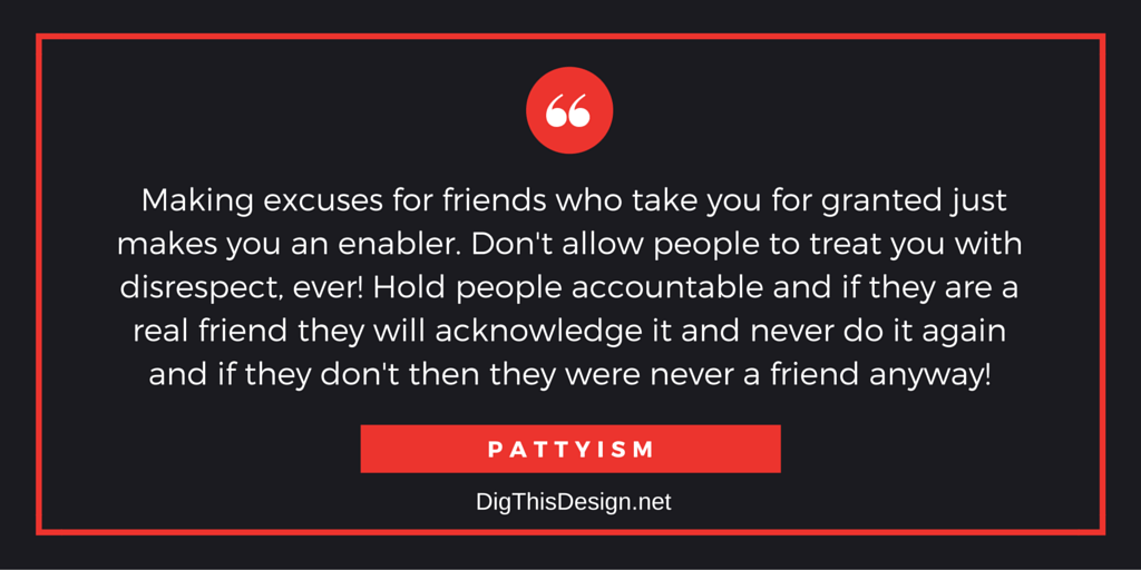 Making excuses for friends who take you for granted just makes you an enabler. Don't allow people to treat you with disrespect, ever! Hold people accountable and if they are a real friend they will acknowledge it and never do it again and if they don't then they were never a friend anyway! PATTYISM