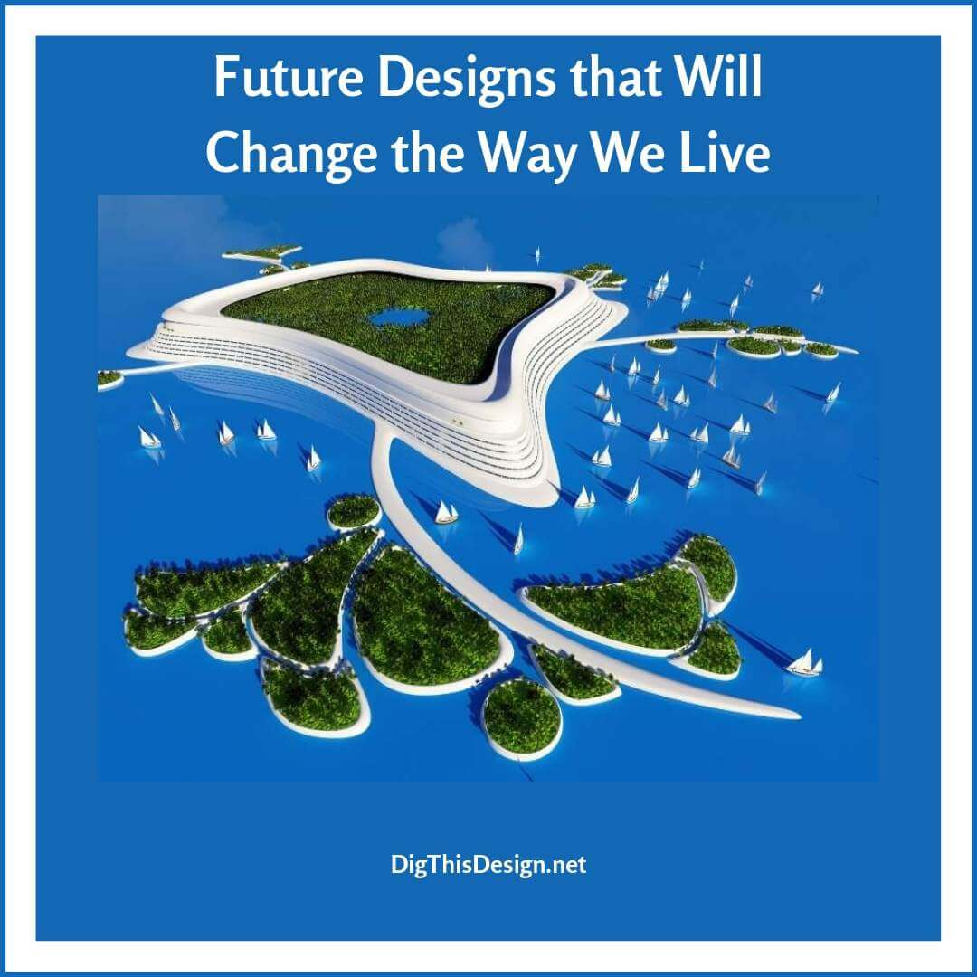 Future Designs that Will Change the Way We Live