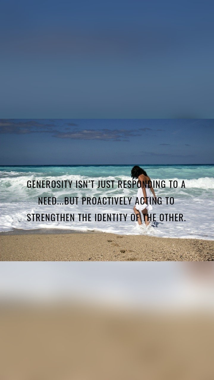 Generosity isn't just responding to a need...but proactively acting to strengthen the identity of the other.