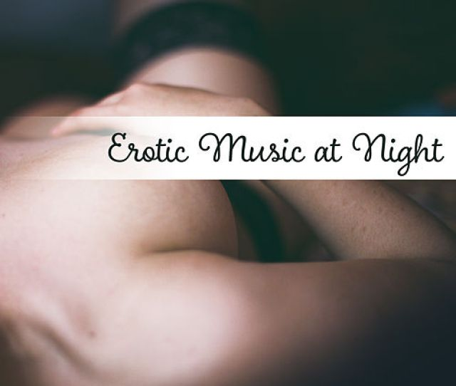 Erotic Music At Night Sexy Jazz Erotic Lounge Sensual Massage Hot Dance
