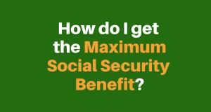 """How Do I Get the maximum Social Security benefit"""