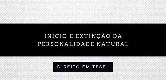 Início e extinção da Personalidade Natural